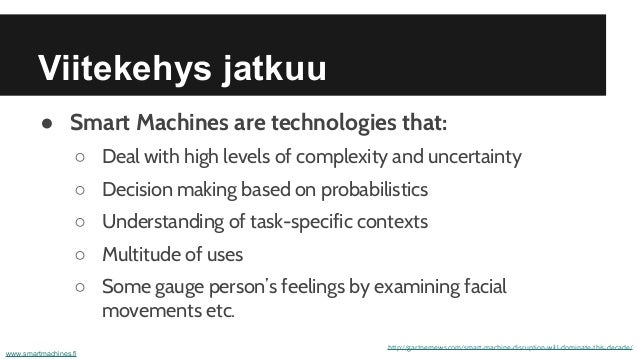 Viitekehys jatkuu ● Smart Machines are technologies that: ○ Deal with high levels of complexity and uncertainty ○ Decision...