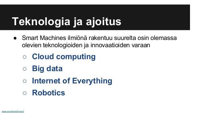 Teknologia ja ajoitus ● Smart Machines ilmiönä rakentuu suurelta osin olemassa olevien teknologioiden ja innovaatioiden va...