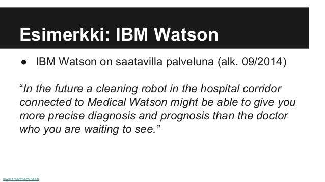 "Esimerkki: IBM Watson ● IBM Watson on saatavilla palveluna (alk. 09/2014) ""In the future a cleaning robot in the hospital ..."