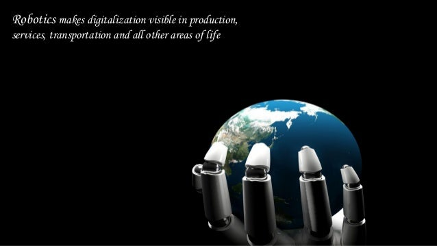 Robotics makes digitalization visible in production, services, transportation and all other areas of life
