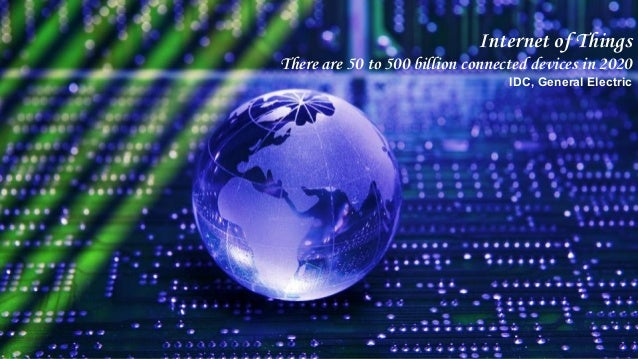 Internet of Things There are 50 to 500 billion connected devices in 2020 IDC, General Electric