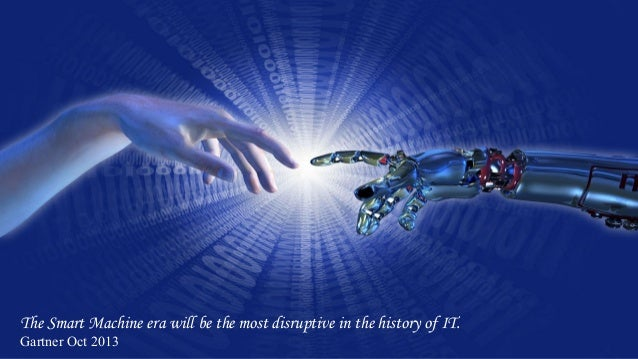 The Smart Machine era will be the most disruptive in the history of IT. Gartner Oct 2013
