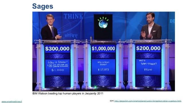 Sages IBM: http://www.ibm.com/smarterplanet/us/en/ibmwatson/what-is-watson.htmlwww.smartmachines.fi IBM Watson beating top...