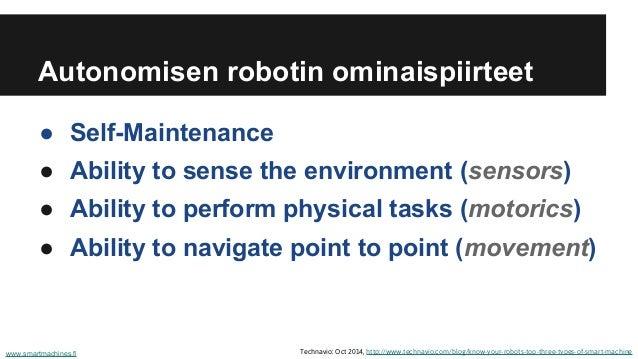 Autonomisen robotin ominaispiirteet ● Self-Maintenance ● Ability to sense the environment (sensors) ● Ability to perform p...