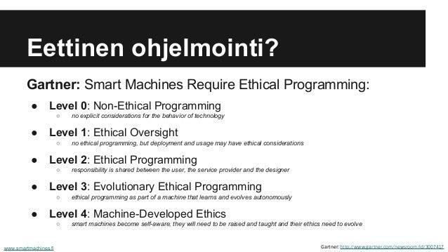 Eettinen ohjelmointi? Gartner: Smart Machines Require Ethical Programming: ● Level 0: Non-Ethical Programming ○ no explici...