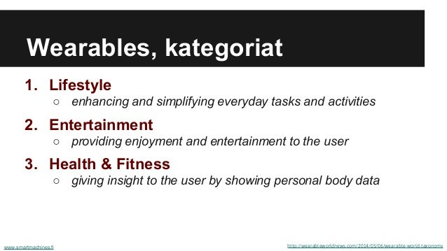Wearables, kategoriat 1. Lifestyle ○ enhancing and simplifying everyday tasks and activities 2. Entertainment ○ providing ...