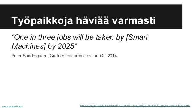 Työpaikkoja häviää varmasti http://www.computerworld.com/article/2691607/one-in-three-jobs-will-be-taken-by-software-or-ro...