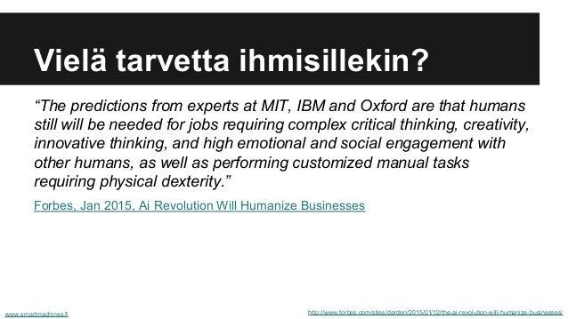 Vielä tarvetta ihmisillekin? http://www.forbes.com/sites/darden/2015/01/12/the-ai-revolution-will-humanize-businesses/www....