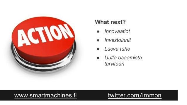 www.smartmachines.fi twitter.com/immon What next? ● Innovaatiot ● Investoinnit ● Luova tuho ● Uutta osaamista tarvitaan
