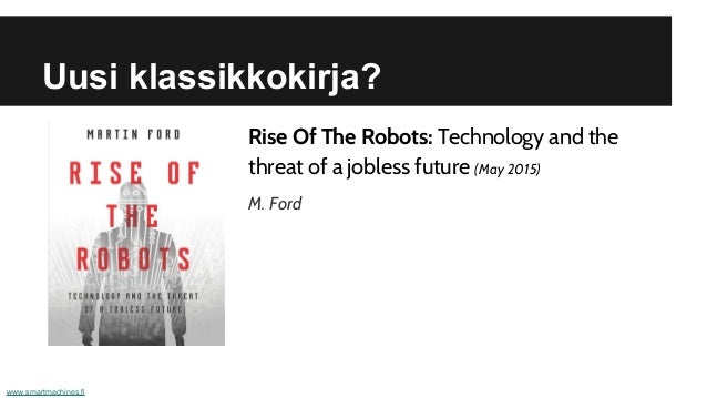 Uusi klassikkokirja? www.smartmachines.fi Rise Of The Robots: Technology and the threat of a jobless future (May 2015) M. ...