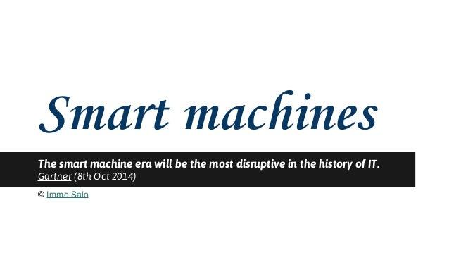 Smart machines  The smart machine era will be the most disruptive in the history of IT.  Gartner (8th Oct 2014)  © Immo Sa...