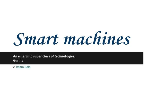 Smart machines  An emerging super class of technologies.  Gartner  © Immo Salo