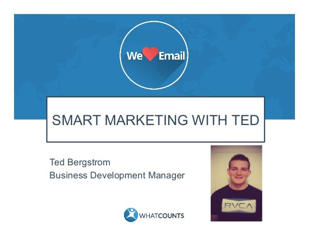 SMART MARKETING WITH TED Ted Bergstrom Business Development Manager