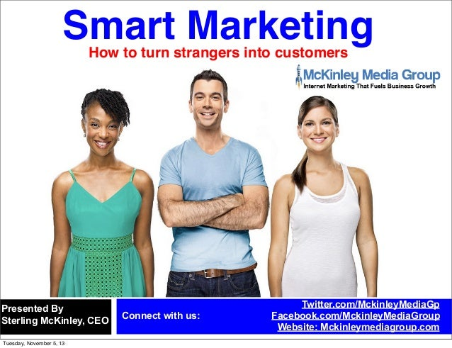 Smart Marketing How to turn strangers into customers  Presented By Sterling McKinley, CEO Tuesday, November 5, 13  Connect...