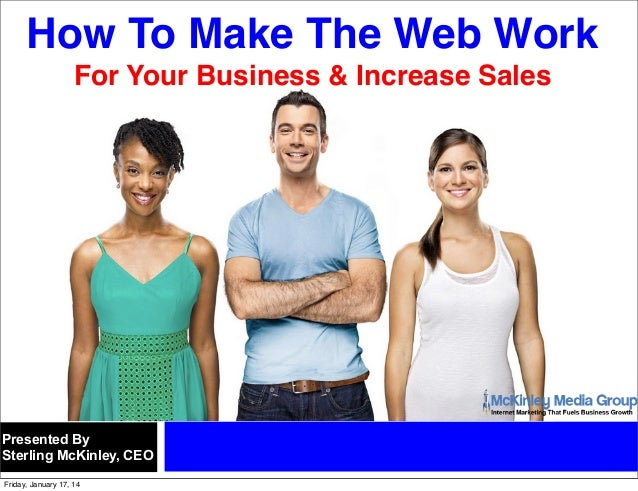 How To Make The Web Work For Your Business & Increase Sales  Presented By Sterling McKinley, CEO Friday, January 17, 14
