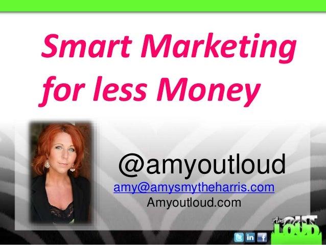 @amyoutloud Smart Marketing for less Money amy@amysmytheharris.com Amyoutloud.com