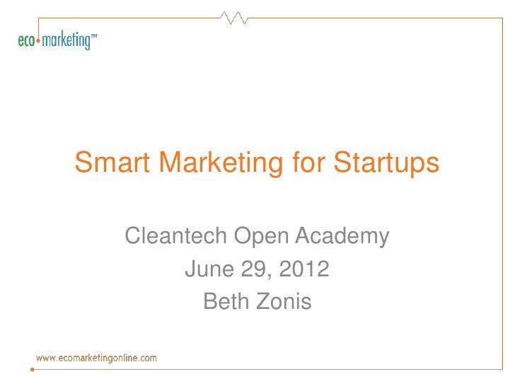 Smart Marketing for Startups   Cleantech Open Academy        June 29, 2012          Beth Zonis
