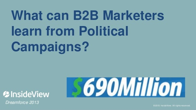 What can B2B Marketers learn from Political Campaigns?  Dreamforce 2013  ©2013 InsideView. All rights reserved. ©2013 Insi...