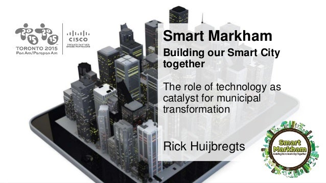 Smart Markham Building our Smart City together The role of technology as catalyst for municipal transformation Rick Huijbr...