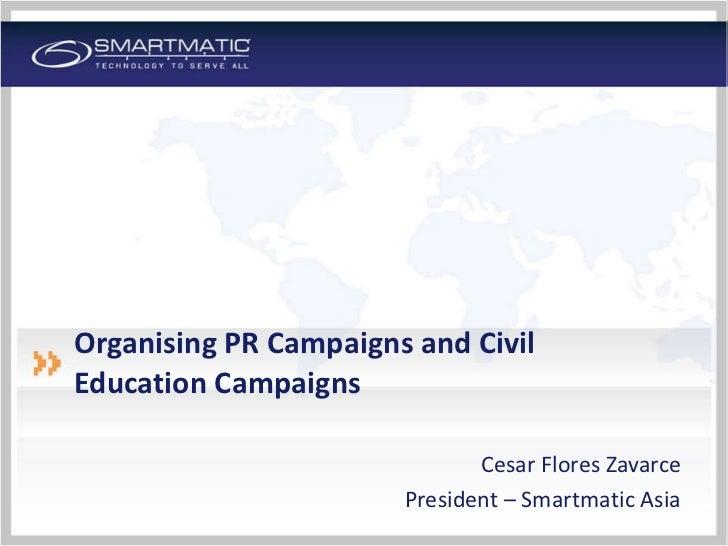 Organising PR Campaigns and Civil Education Campaigns <ul><li>Cesar Flores Zavarce </li></ul><ul><li>President – Smartmati...