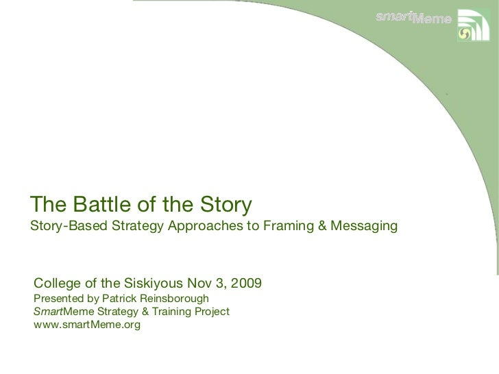 The Battle of the Story Story-Based Strategy Approaches to Framing & Messaging College of the Siskiyous Nov 3, 2009 Presen...