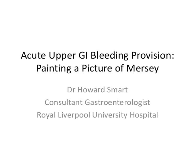 Acute Upper GI Bleeding Provision: Painting a Picture of Mersey Dr Howard Smart Consultant Gastroenterologist Royal Liverp...