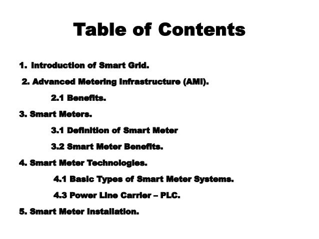 Table of Contents 1. Introduction of Smart Grid. 2. Advanced Metering Infrastructure (AMI). 2.1 Benefits. 3. Smart Meters....