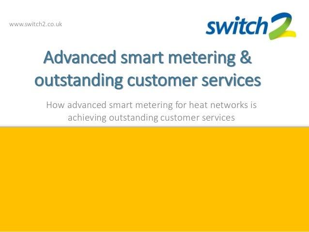 www.switch2.co.uk Advanced smart metering & outstanding customer services How advanced smart metering for heat networks is...