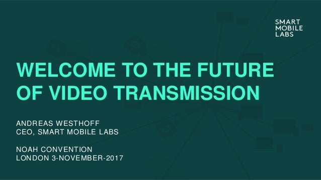 WELCOME TO THE FUTURE OF VIDEO TRANSMISSION NOAH CONVENTION LONDON 3-NOVEMBER-2017 ANDREAS WESTHOFF CEO, SMART MOBILE LABS