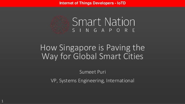1 How Singapore is Paving the Way for Global Smart Cities Sumeet Puri VP, Systems Engineering, International Internet of T...
