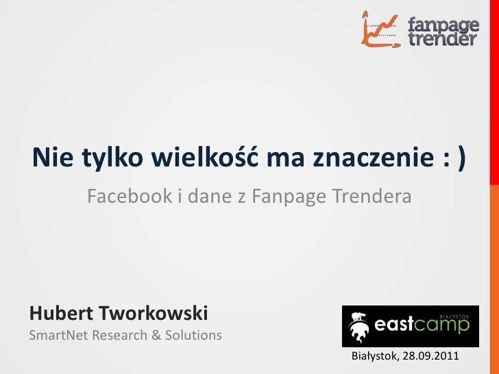 Nie tylko wielkość ma znaczenie : )<br />Facebook i dane z FanpageTrendera<br />Hubert Tworkowski<br />SmartNetResearch & ...