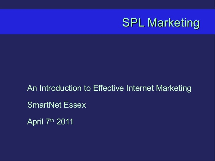 SPL Marketing An Introduction to Effective Internet Marketing SmartNet Essex April 7 th  2011