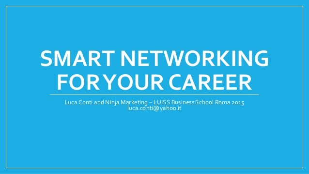 SMART NETWORKING FORYOUR CAREER Luca Conti and Ninja Marketing – LUISS Business School Roma 2015 luca.conti@yahoo.it