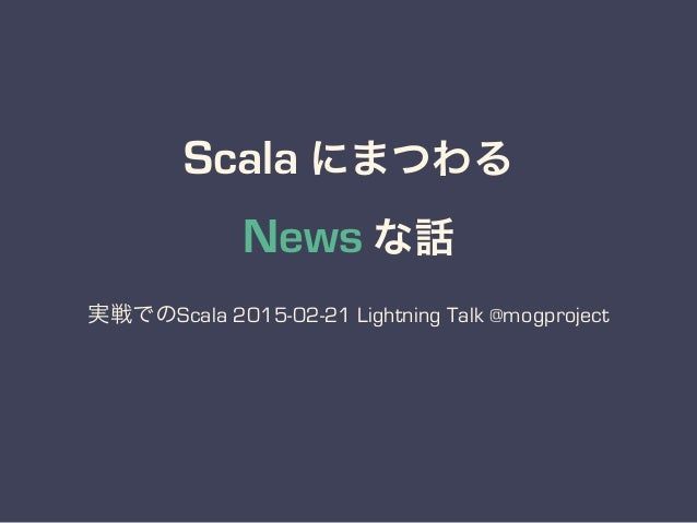 Scala にまつわる News な話 実戦でのScala 2015-02-21 Lightning Talk @mogproject