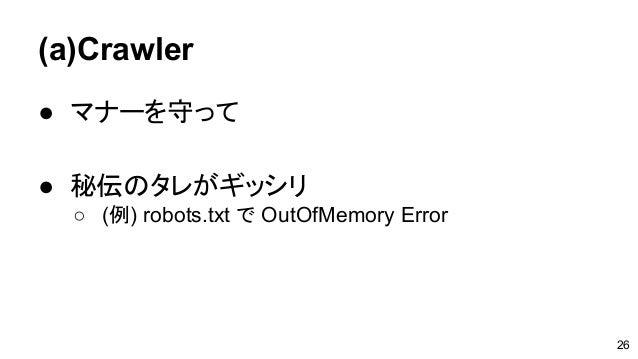 (a)Crawler ● マナーを守って ● 秘伝のタレがギッシリ ○ (例) robots.txt で OutOfMemory Error 26