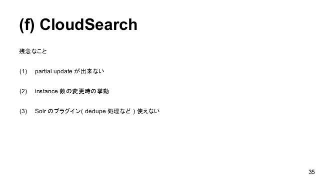 (f) CloudSearch 残念なこと (1) partial update が出来ない (2) instance 数の変更時の挙動 (3) Solr のプラグイン( dedupe 処理など ) 使えない 35