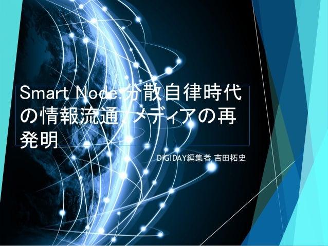 Smart Node:分散自律時代 の情報流通、メディアの再 発明 DIGIDAY編集者 吉田拓史
