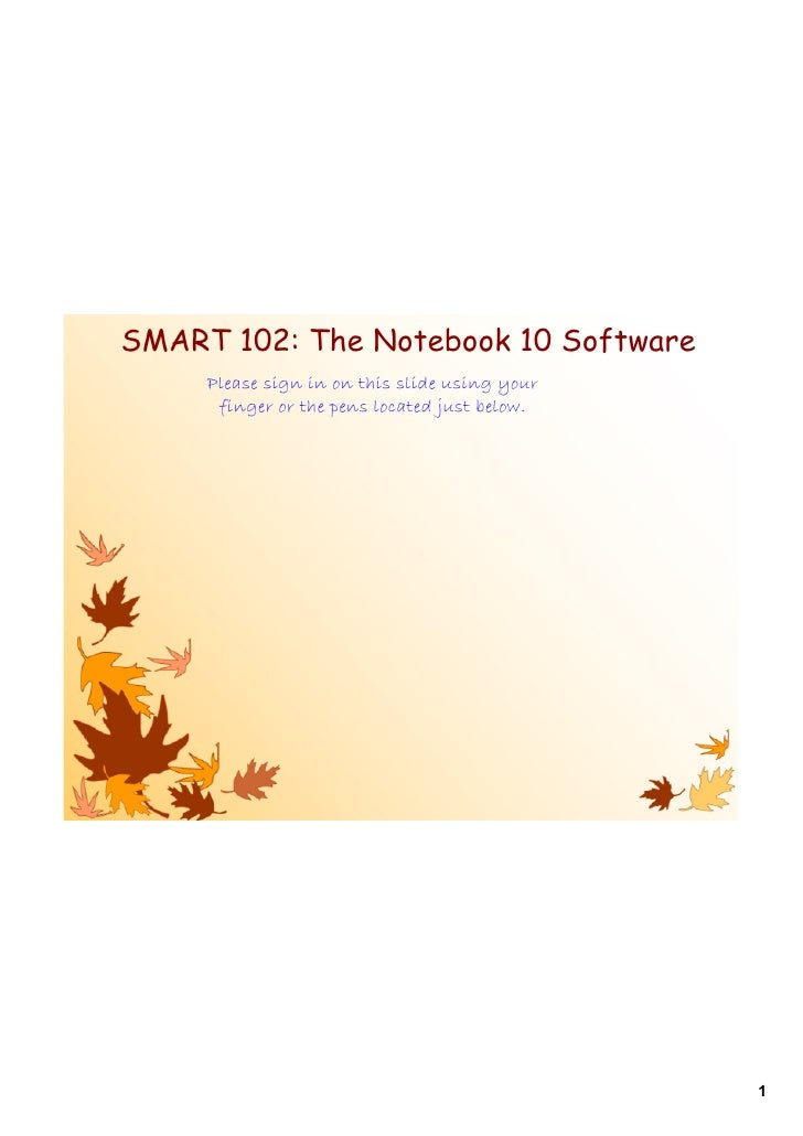 SMART 102: The Notebook 10 Software     Please sign in on this slide using your      finger or the pens located just below...