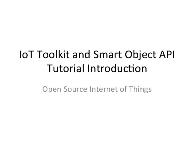 IoT	   Toolkit	   and	   Smart	   Object	   API	    Tutorial	   Introduc7on	    Open	   Source	   Internet	   of	   Things...