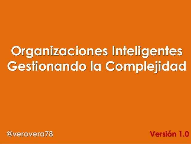 Organizaciones Inteligentes Gestionando la Complejidad @verovera78 Versión 1.0