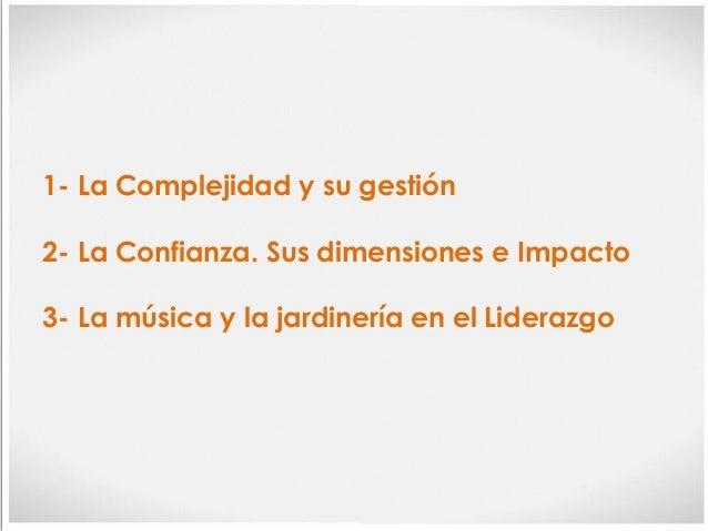 1- La Complejidad y su gestión 2- La Confianza. Sus dimensiones e Impacto 3- La música y la jardinería en el Liderazgo