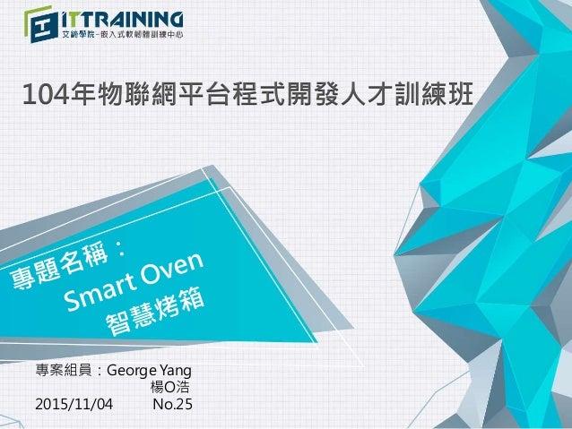 104年物聯網平台程式開發人才訓練班 專案組員:George Yang 楊O浩 2015/11/04 No.25