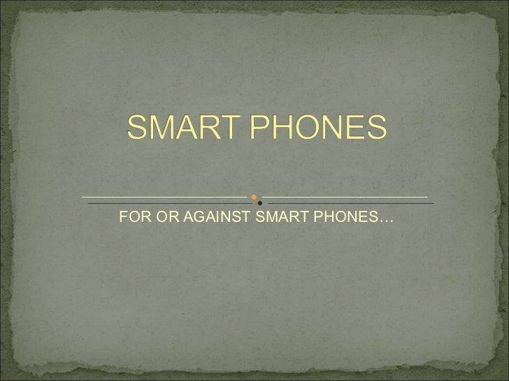 FOR OR AGAINST SMART PHONES…