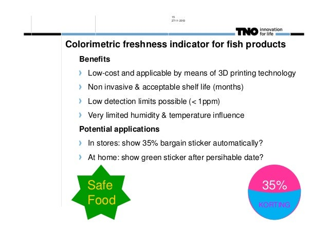 15 27-11-2013  Colorimetric freshness indicator for fish products Benefits Low-cost and applicable by means of 3D printing...
