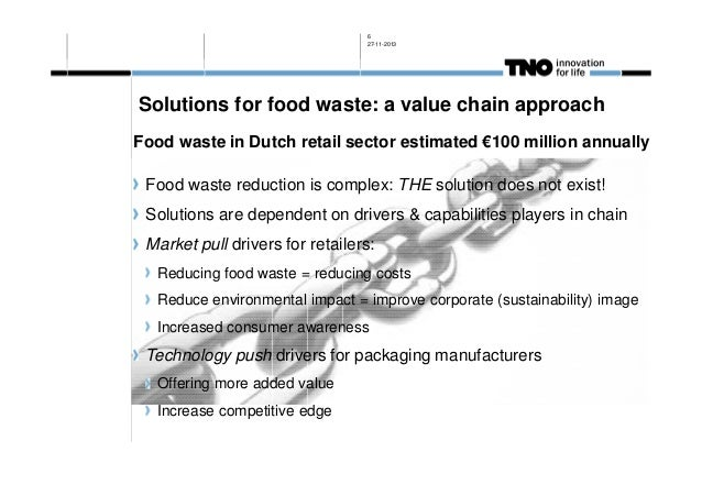 6 27-11-2013  Solutions for food waste: a value chain approach Food waste in Dutch retail sector estimated €100 million an...