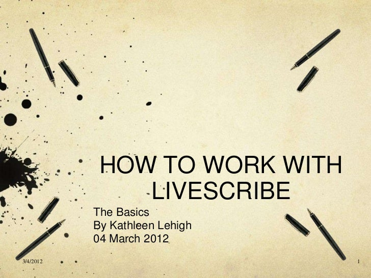 HOW TO WORK WITH               LIVESCRIBE           The Basics           By Kathleen Lehigh           04 March 20123/4/201...