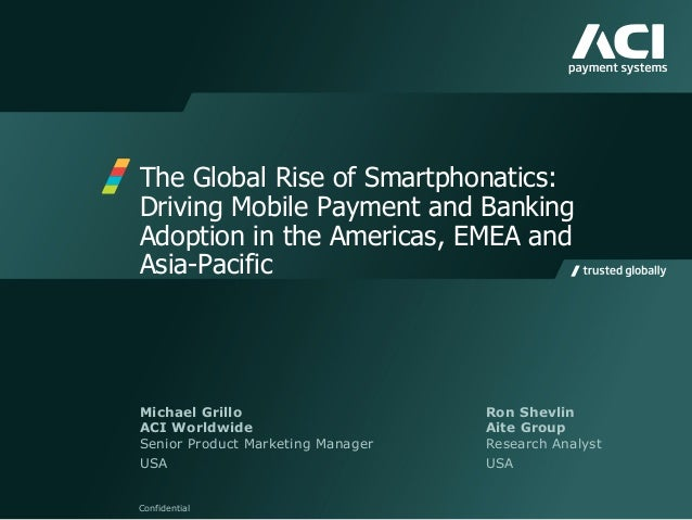 The Global Rise of Smartphonatics: Driving Mobile Payment and Banking Adoption in the Americas, EMEA and Asia-Pacific Conf...