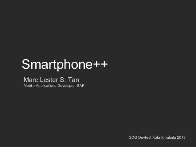 Smartphone++ Marc Lester S. Tan Mobile Applications Developer, SAP  GDG Devfest Kota Kinabalu 2013