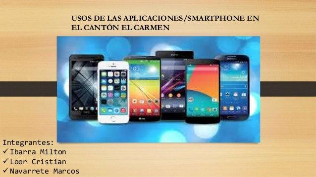 Integrantes:  Ibarra Milton  Loor Cristian  Navarrete Marcos USOS DE LAS APLICACIONES/SMARTPHONE EN EL CANTÓN EL CARMEN