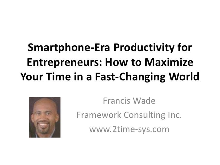 Smartphone-Era Productivity for Entrepreneurs: How to Maximize Your Time in a Fast-Changing World<br />Francis Wade<br />F...